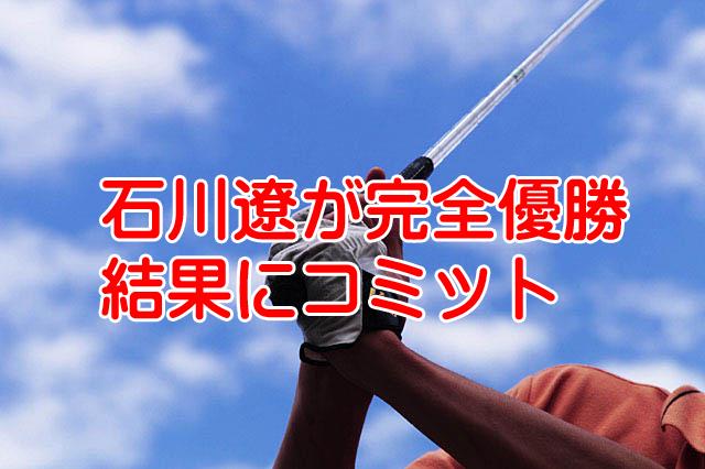 石川遼RIZAP完全優勝で結果にコミット弟の航君の順位は