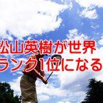 松山英樹が7打差ぶっち切り!世界ランキング1位になる日はいつなのか?
